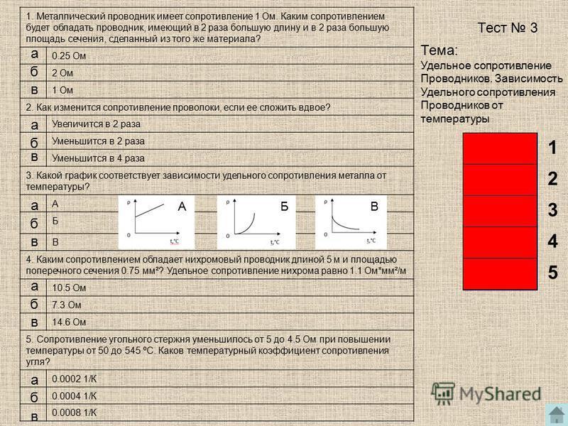1. Металлический проводник имеет сопротивление 1 Ом. Каким сопротивлением будет обладать проводник, имеющий в 2 раза большую длину и в 2 раза большую площадь сечения, сделанный из того же материала? 0.25 Ом 2 Ом 1 Ом 2. Как изменится сопротивление пр