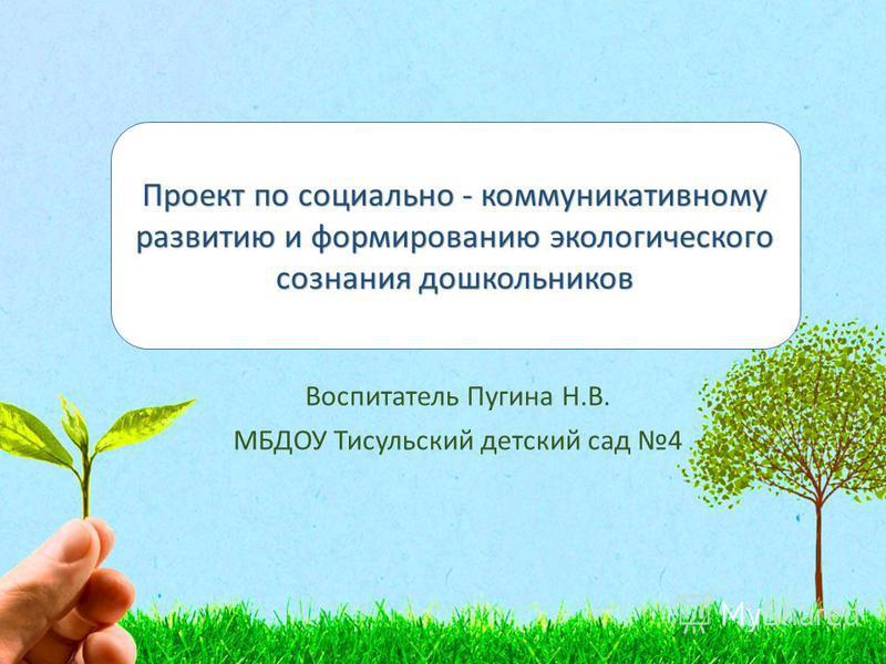 Воспитатель Пугина Н.В. МБДОУ Тисульский детский сад 4 Проект по социально - коммуникативному развитию и формированию экологического сознания дошкольников