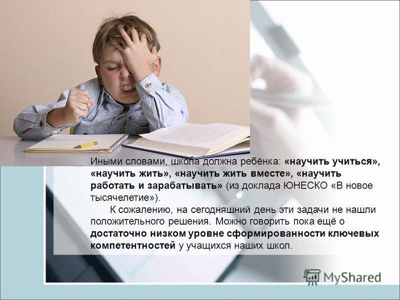 Иными словами, школа должна ребёнка: «научить учиться», «научить жить», «научить жить вместе», «научить работать и зарабатывать» (из доклада ЮНЕСКО «В новое тысячелетие»). К сожалению, на сегодняшний день эти задачи не нашли положительного решения. М