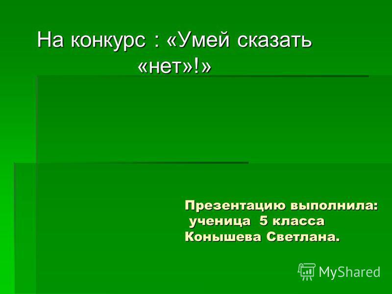 Презентацию выполнила: ученица 5 класса Конышева Светлана. На конкурс : «Умей сказать «нет»!»