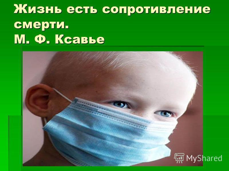 Жизнь есть сопротивление смерти. М. Ф. Ксавье