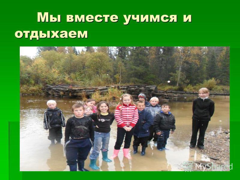 Мы вместе учимся и отдыхаем Мы вместе учимся и отдыхаем