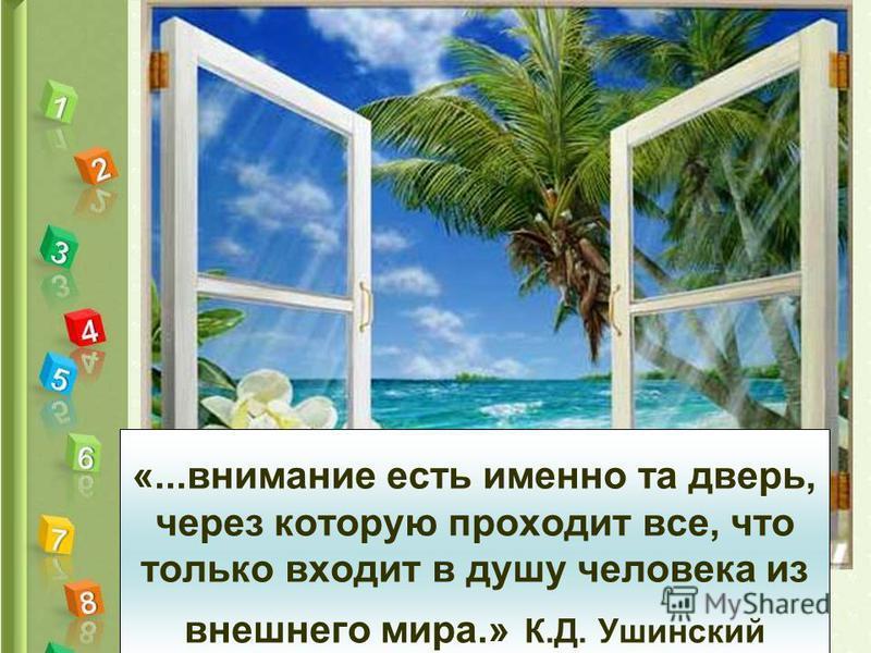 «...внимание есть именно та дверь, через которую проходит все, что только входит в душу человека из внешнего мира.» К.Д. Ушинский