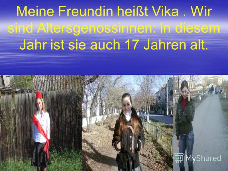 Meine Freundin heißt Vika. Wir sind Altersgenossinnen: In diesem Jahr ist sie auch 17 Jahren alt.
