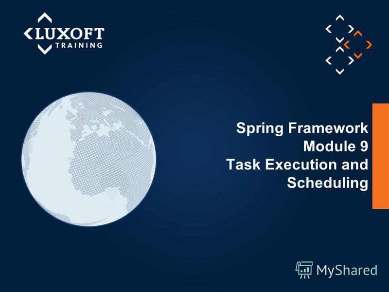 1 © Luxoft Training 2013 Spring Framework Module 9 Task Execution and Scheduling