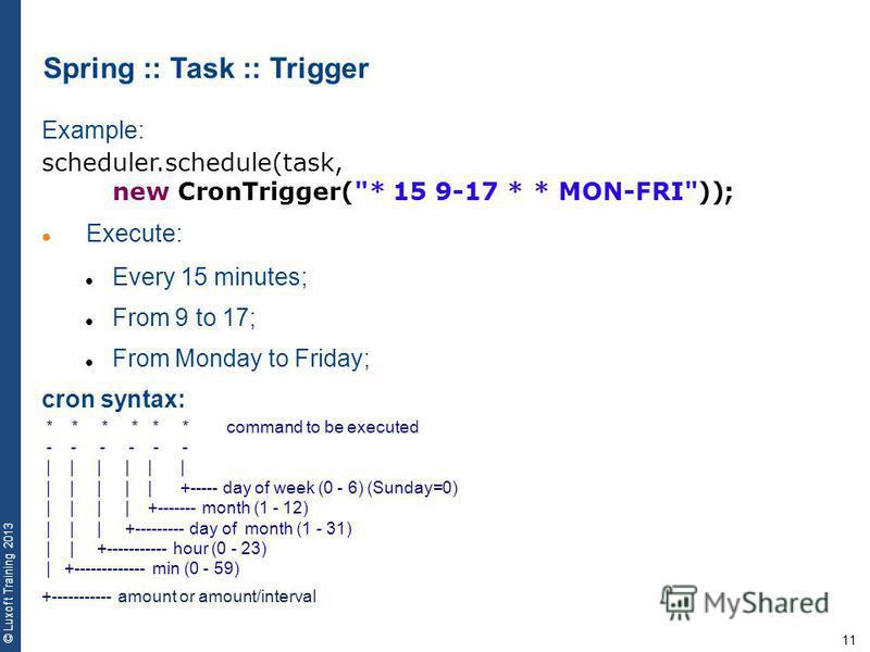 11 © Luxoft Training 2013 Spring :: Task :: Trigger Example: scheduler.schedule(task, new CronTrigger(