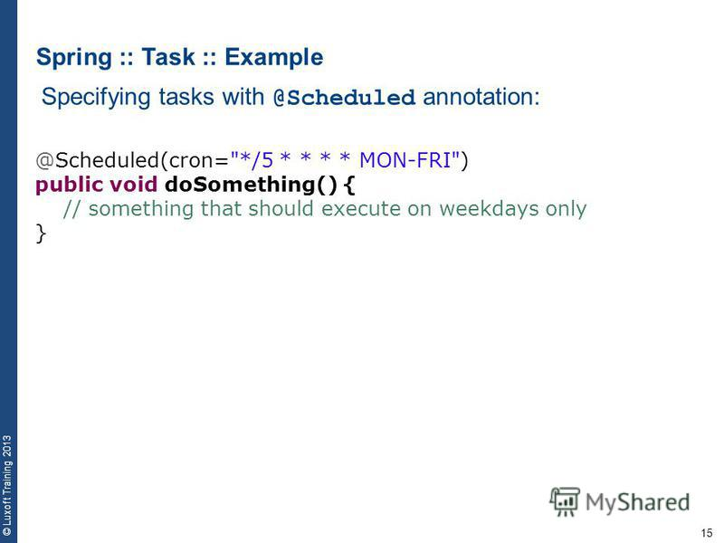 15 © Luxoft Training 2013 Spring :: Task :: Example Specifying tasks with @Scheduled annotation: @Scheduled(cron=*/5 * * * * MON-FRI) public void doSomething() { // something that should execute on weekdays only }