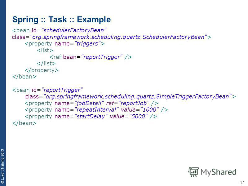 17 © Luxoft Training 2013 Spring :: Task :: Example <bean id=schedulerFactoryBean class=org.springframework.scheduling.quartz.SchedulerFactoryBean> <bean id=reportTrigger class=org.springframework.scheduling.quartz.SimpleTriggerFactoryBean>