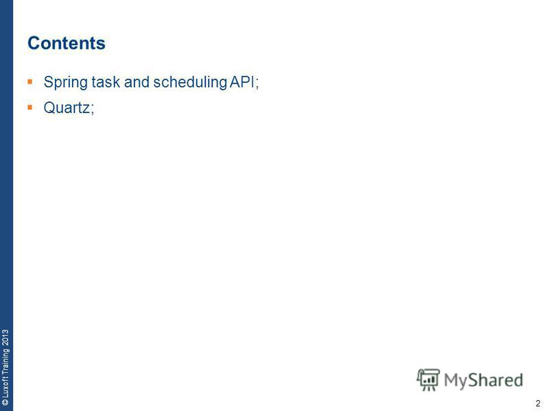 2 © Luxoft Training 2013 Contents Spring task and scheduling API; Quartz;