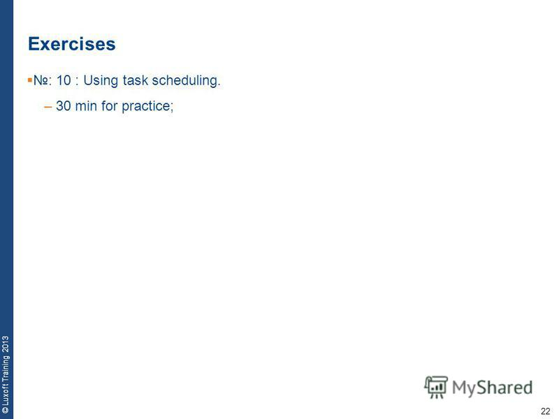 22 © Luxoft Training 2013 Exercises : 10 : Using task scheduling. – 30 min for practice;