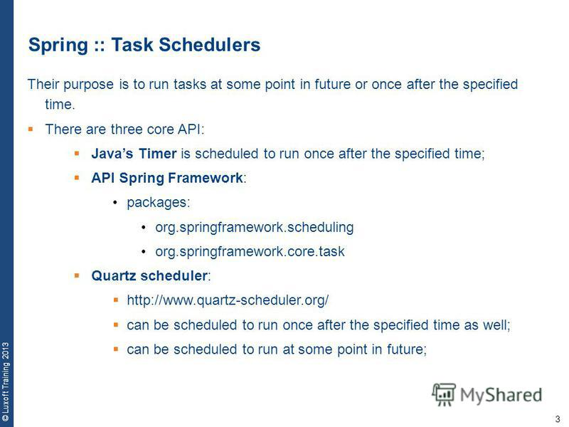 3 © Luxoft Training 2013 Spring :: Task Schedulers Their purpose is to run tasks at some point in future or once after the specified time. There are three core API: Javas Timer is scheduled to run once after the specified time; API Spring Framework:
