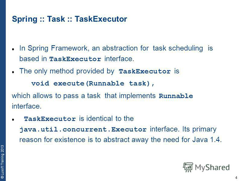 4 © Luxoft Training 2013 Spring :: Task :: TaskExecutor In Spring Framework, an abstraction for task scheduling is based in TaskExecutor interface. The only method provided by TaskExecutor is void execute(Runnable task), which allows to pass a task t