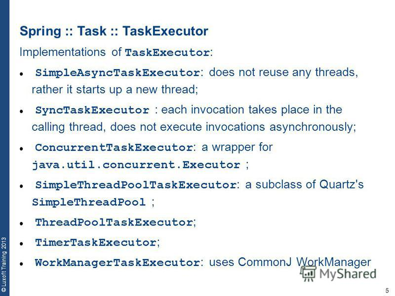 5 © Luxoft Training 2013 Spring :: Task :: TaskExecutor Implementations of TaskExecutor : SimpleAsyncTaskExecutor : does not reuse any threads, rather it starts up a new thread; SyncTaskExecutor : each invocation takes place in the calling thread, do