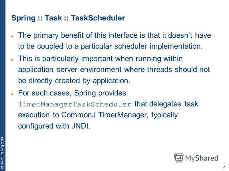 9 © Luxoft Training 2013 Spring :: Task :: TaskScheduler The primary benefit of this interface is that it doesnt have to be coupled to a particular scheduler implementation. This is particularly important when running within application server enviro