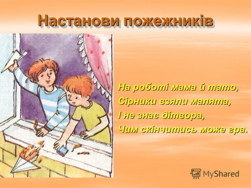 Настанови пожежників На роботі мама й тато, Сірники взяли малята, І не знає дітвора, Чим скінчитись може гра.