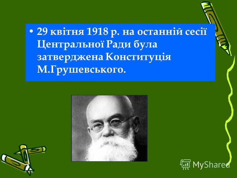 29 квітня 1918 р. на останній сесії Центральної Ради була затверджена Конституція М.Грушевського.
