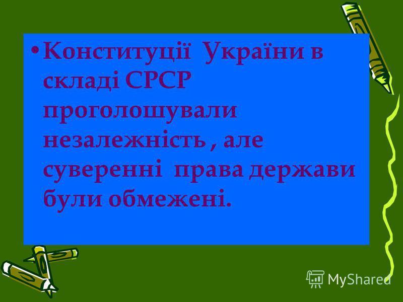 Конституції України в складі СРСР проголошували незалежність, але суверенні права держави були обмежені.