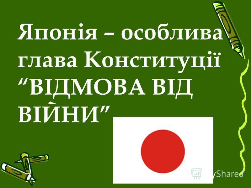 Японія – особлива глава Конституції ВІДМОВА ВІД ВІЙНИ