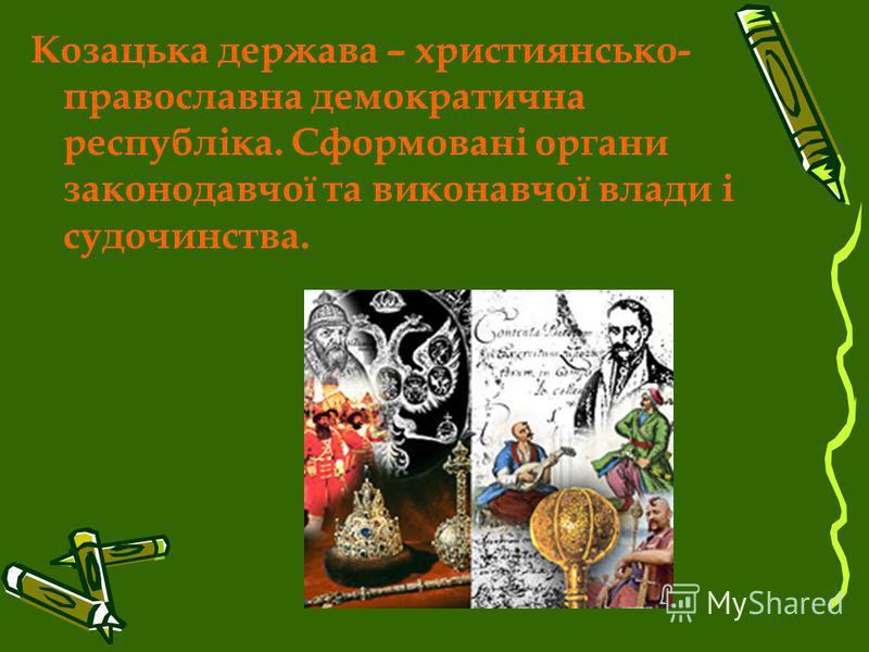 Козацька держава – християнсько- православна демократична республіка. Сформовані органи законодавчої та виконавчої влади і судочинства.