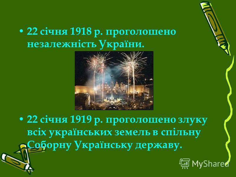 22 січня 1918 р. проголошено незалежність України. 22 січня 1919 р. проголошено злуку всіх українських земель в спільну Соборну Українську державу.