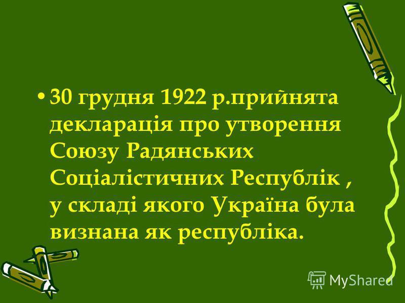30 грудня 1922 р.прийнята декларація про утворення Союзу Радянських Соціалістичних Республік, у складі якого Україна була визнана як республіка.