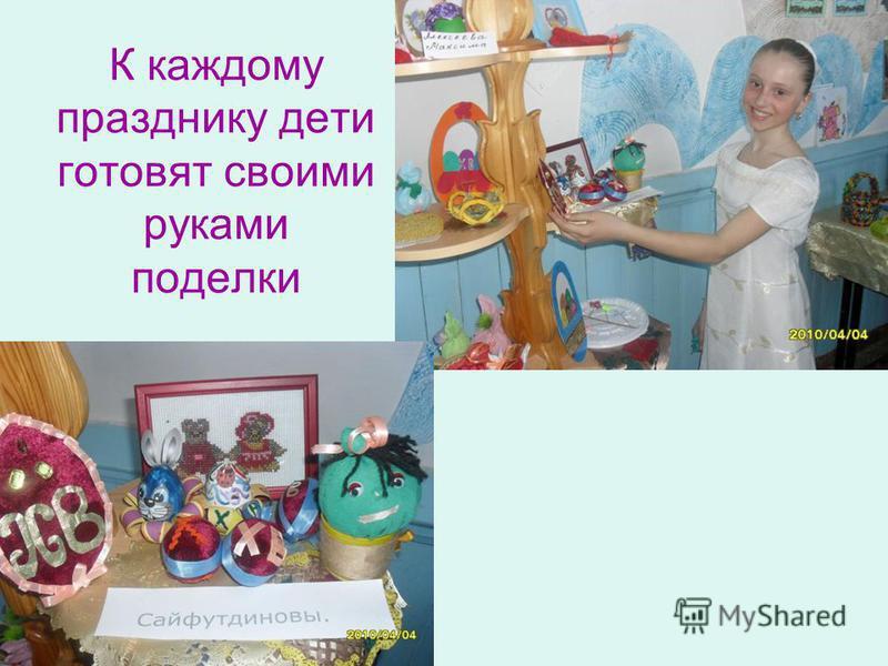 К каждому празднику дети готовят своими руками поделки