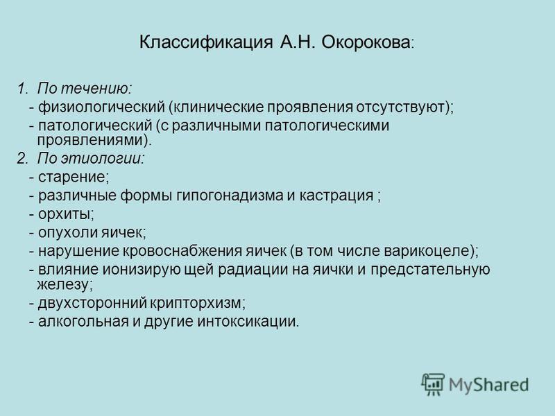 Классификация А.Н. Окорокова : 1. По течению: - физиологический (клинические проявления отсутствуют); - патологический (с различными патологическими проявлениями). 2. По этиологии: - старение; - различные формы гипогонадизма и кастрация ; - орхиты; -