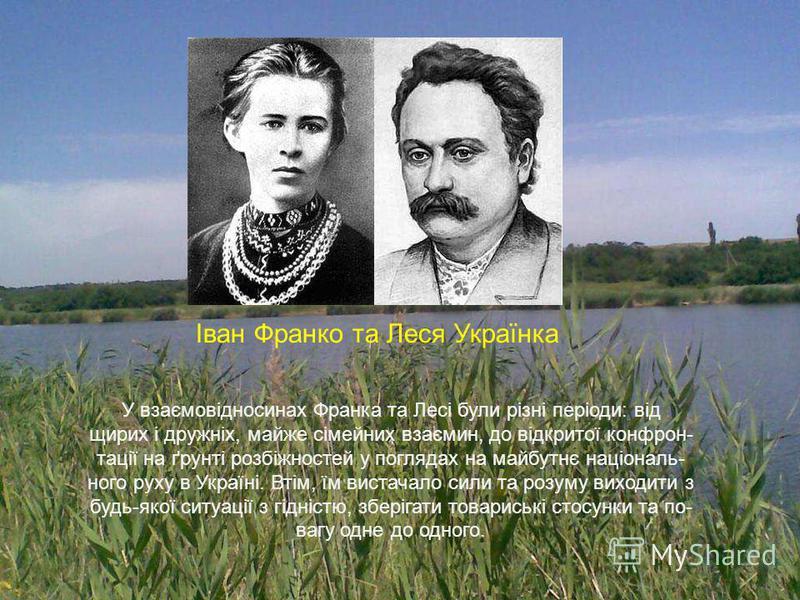 У взаємовідносинах Франка та Лесі були різні періоди: від щирих і дружніх, майже сімейних взаємин, до відкритої конфрон- тації на ґрунті розбіжностей у поглядах на майбутнє національ- ного руху в Україні. Втім, їм вистачало сили та розуму виходити з