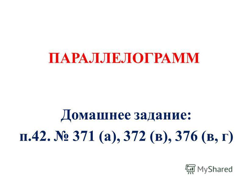 ПАРАЛЛЕЛОГРАММ Домашнее задание: п.42. 371 (а), 372 (в), 376 (в, г)