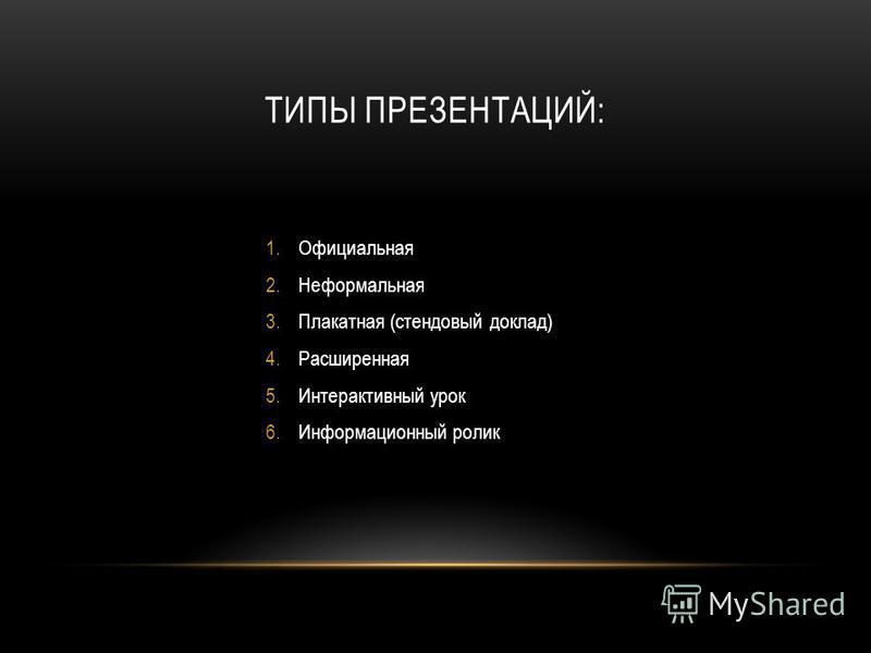 ТИПЫ ПРЕЗЕНТАЦИЙ: 1. Официальная 2. Неформальная 3. Плакатная (стендовый доклад) 4. Расширенная 5. Интерактивный урок 6. Информационный ролик