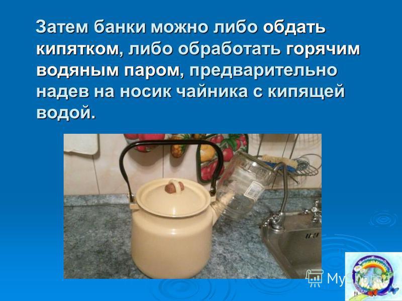 Затем банки можно либо обдать кипятком, либо обработать горячим водяным паром, предварительно надев на носик чайника с кипящей водой. Затем банки можно либо обдать кипятком, либо обработать горячим водяным паром, предварительно надев на носик чайника