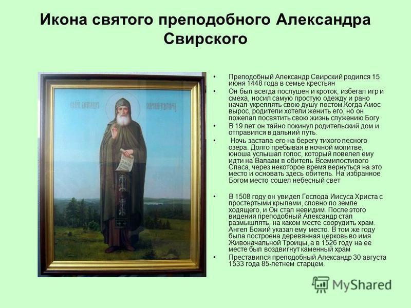 Икона святого преподобного Александра Свирского Преподобный Александр Свирский родился 15 июня 1448 года в семье крестьян Он был всегда послушен и кроток, избегал игр и смеха, носил самую простую одежду и рано начал укреплять свою душу постом.Когда А