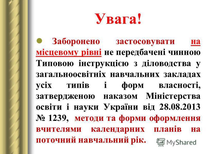 Увага! Заборонено застосовувати на місцевому рівні не передбачені чинною Типовою інструкцією з діловодства у загальноосвітніх навчальних закладах усіх типів і форм власності, затвердженою наказом Міністерства освіти і науки України від 28.08.2013 123