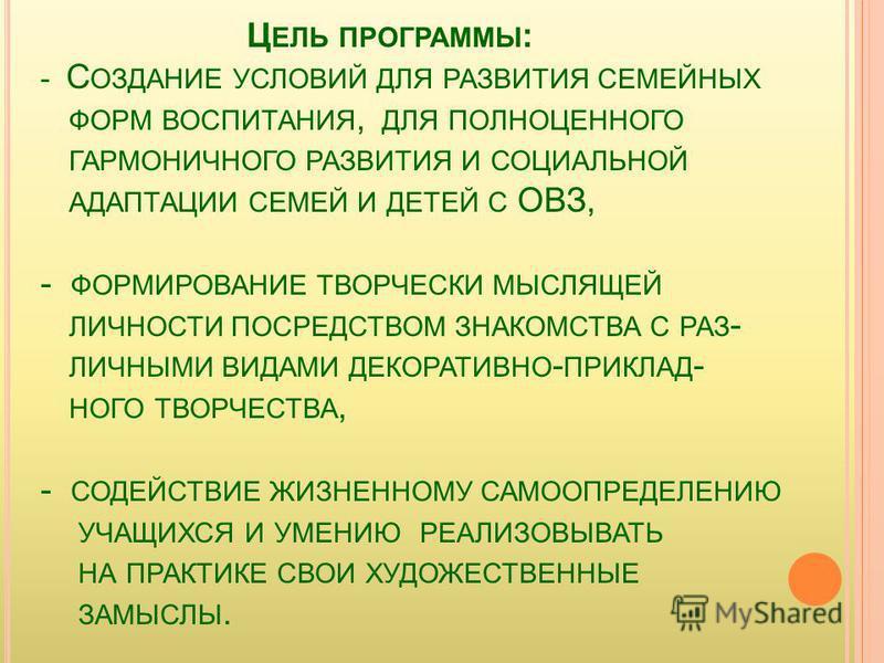 Ц ЕЛЬ ПРОГРАММЫ : - С ОЗДАНИЕ УСЛОВИЙ ДЛЯ РАЗВИТИЯ СЕМЕЙНЫХ ФОРМ ВОСПИТАНИЯ, ДЛЯ ПОЛНОЦЕННОГО ГАРМОНИЧНОГО РАЗВИТИЯ И СОЦИАЛЬНОЙ АДАПТАЦИИ СЕМЕЙ И ДЕТЕЙ С ОВЗ, - ФОРМИРОВАНИЕ ТВОРЧЕСКИ МЫСЛЯЩЕЙ ЛИЧНОСТИ ПОСРЕДСТВОМ ЗНАКОМСТВА С РАЗ - ЛИЧНЫМИ ВИДАМИ Д