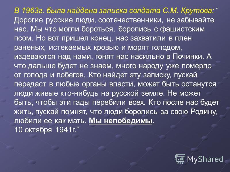 В 1963 г. была найдена записка солдата С.М. Крутова: Дорогие русские люди, соотечественники, не забывайте нас. Мы что могли бороться, боролись с фашистским псом. Но вот пришел конец, нас захватили в плен раненых, истекаемых кровью и морят голодом, из