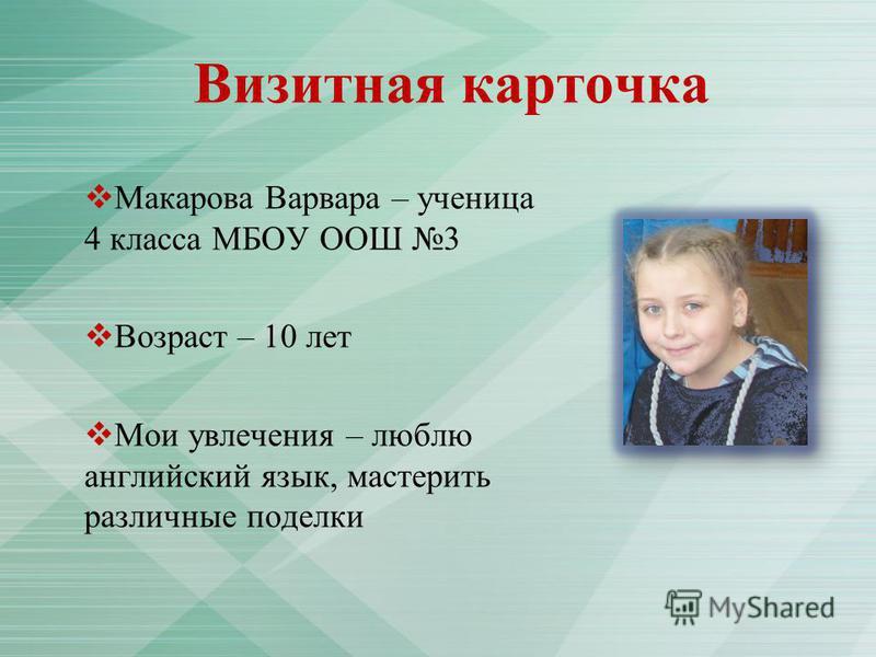 Визитная карточка Макарова Варвара – ученица 4 класса МБОУ ООШ 3 Возраст – 10 лет Мои увлечения – люблю английский язык, мастерить различные поделки