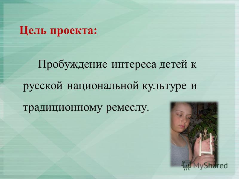 Цель проекта: Пробуждение интереса детей к русской национальной культуре и традиционному ремеслу.