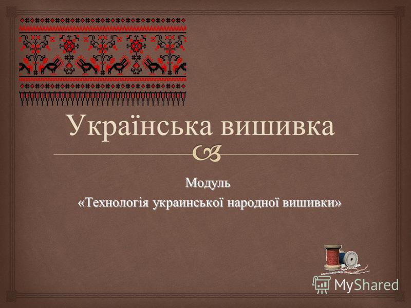 Модуль «Технологія украинської народної вишивки» «Технологія украинської народної вишивки» Українська вишивка