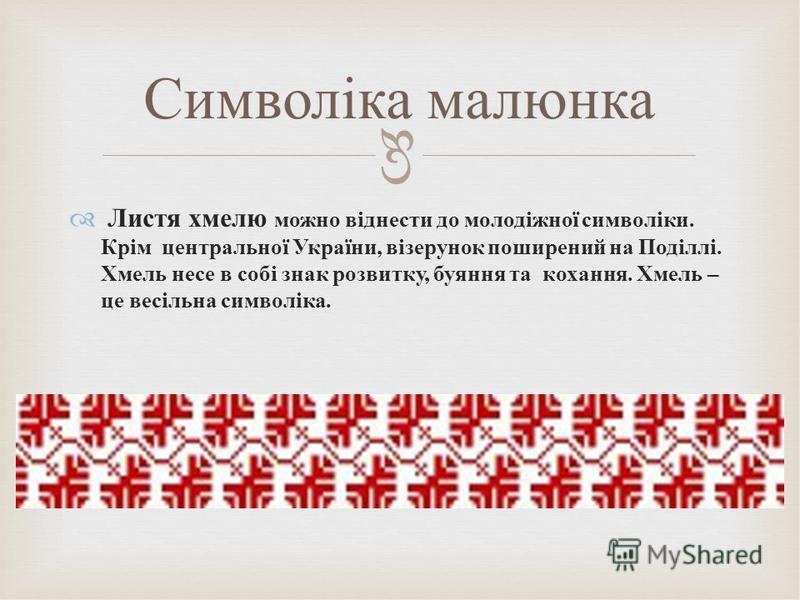 Листя хмелю можно віднести до молодіжної символіки. Крім центральної України, візерунок поширений на Поділлі. Хмель несе в собі знак розвитку, буяння та кохання. Хмель – це весільна символіка. Символіка малюнка