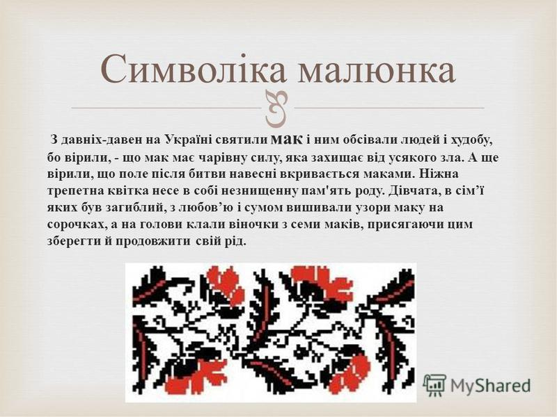 З давніх-давен на Україні святили мак і ним обсівали людей і худобу, бо вірили, - що мак має чарівну силу, яка захищає від усякого зла. А ще вірили, що поле після битви навесні вкривається маками. Ніжна трепетна квітка несе в собі незнищенну пам'ять