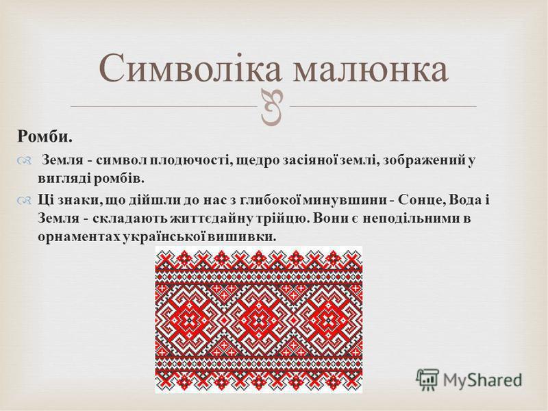 Ромби. Земля - символ плодючості, щедро засіяної землі, зображений у вигляді ромбів. Ці знаки, що дійшли до нас з глибокої минувшини - Сонце, Вода і Земля - складають життєдайну трійцю. Вони є неподільними в орнаментах української вишивки. Символіка