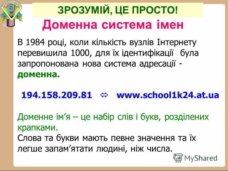 Доменна система імен В 1984 році, коли кількість вузлів Інтернету перевишила 1000, для їх ідентифікації була запропонована нова система адресації - доменна. 194.158.209.81 www.school1k24.at.ua Доменне імя – це набір слів і букв, розділених крапками.