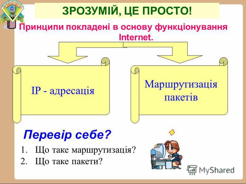 Принципи покладені в основу функціонування Internet. IP - адресація Маршрутизація пакетів Перевір себе? 1. Що таке маршрутизація? 2. Що таке пакети? ЗРОЗУМІЙ, ЦЕ ПРОСТО!