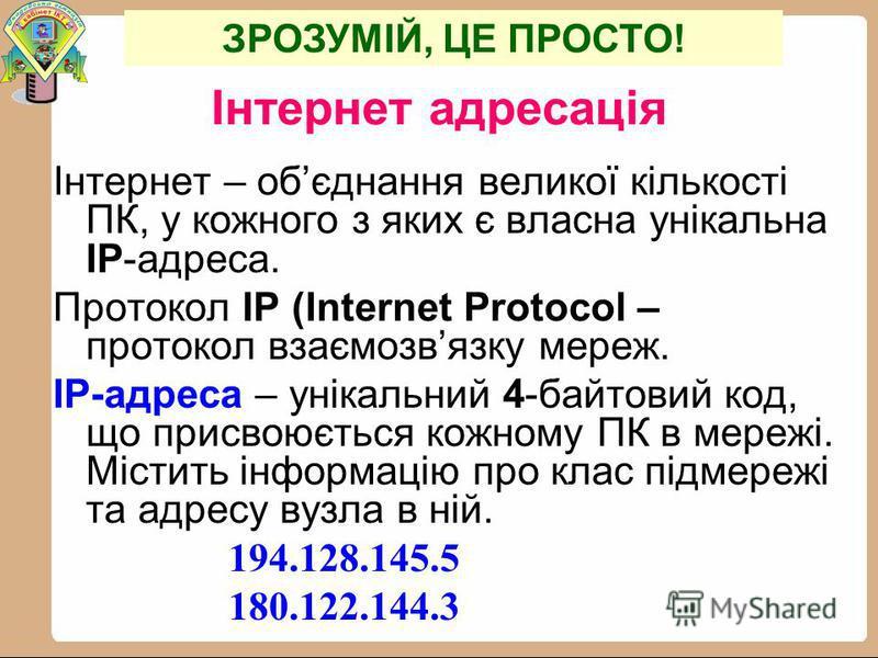 Інтернет адресація Інтернет – обєднання великої кількості ПК, у кожного з яких є власна унікальна IP-адреса. Протокол IP (Internet Protocol – протокол взаємозвязку мереж. IP-адреса – унікальний 4-байтовий код, що присвоюється кожному ПК в мережі. Міс