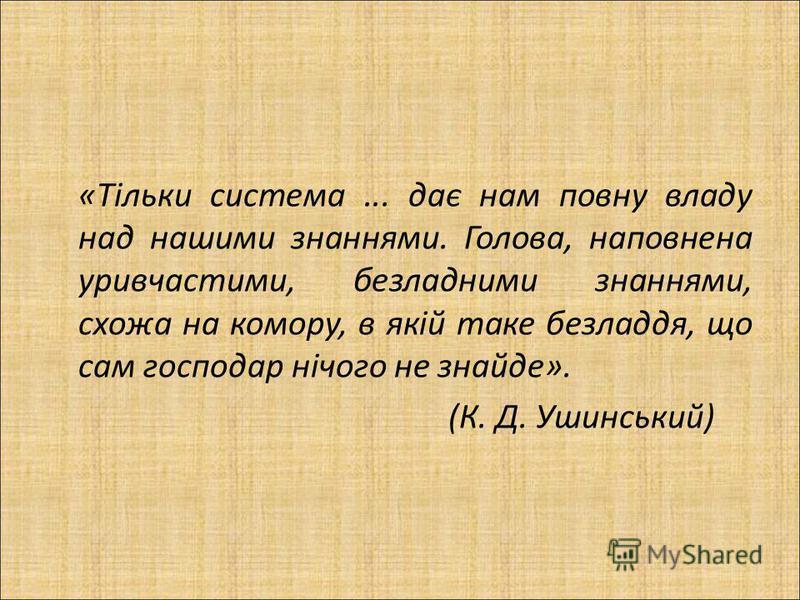 «Тільки система... дає нам повну владу над нашими знаннями. Голова, наповнена уривчастими, безладними знаннями, схожа на комору, в якій таке безладдя, що сам господар нічого не знайде». (К. Д. Ушинський)