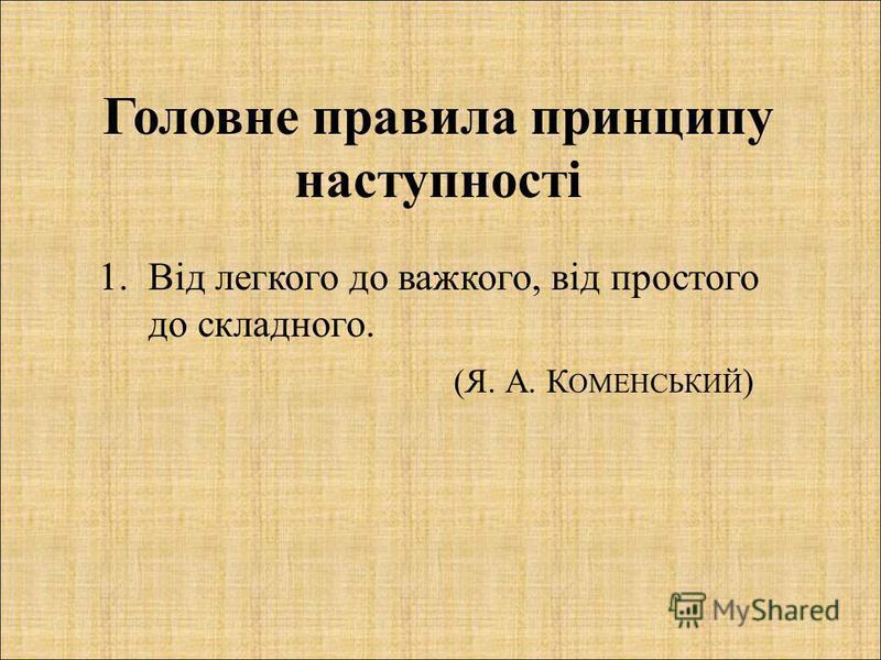 Головне правила принципу наступності 1.Від легкого до важкого, від простого до складного. (Я. А. К ОМЕНСЬКИЙ )