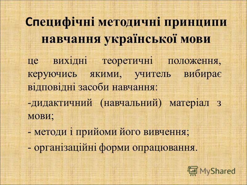 Сп ецифічні методичні принципи навчання української мови це вихідні теоретичні положення, керуючись якими, учитель вибирає відповідні засоби навчання: -дидактичний (навчальний) матеріал з мови; - методи і прийоми його вивчення; - організаційні форми