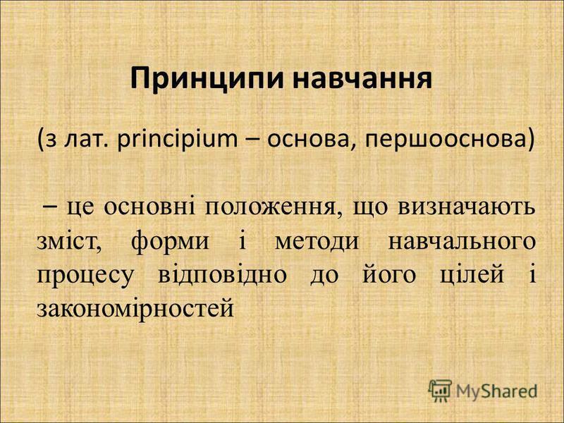 (з лат. principium – основа, першооснова) – це основні положення, що визначають зміст, форми і методи навчального процесу відповідно до його цілей і закономірностей Принципи навчання