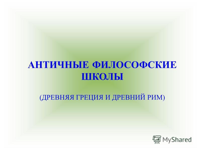 АНТИЧНЫЕ ФИЛОСОФСКИЕ ШКОЛЫ (ДРЕВНЯЯ ГРЕЦИЯ И ДРЕВНИЙ РИМ)