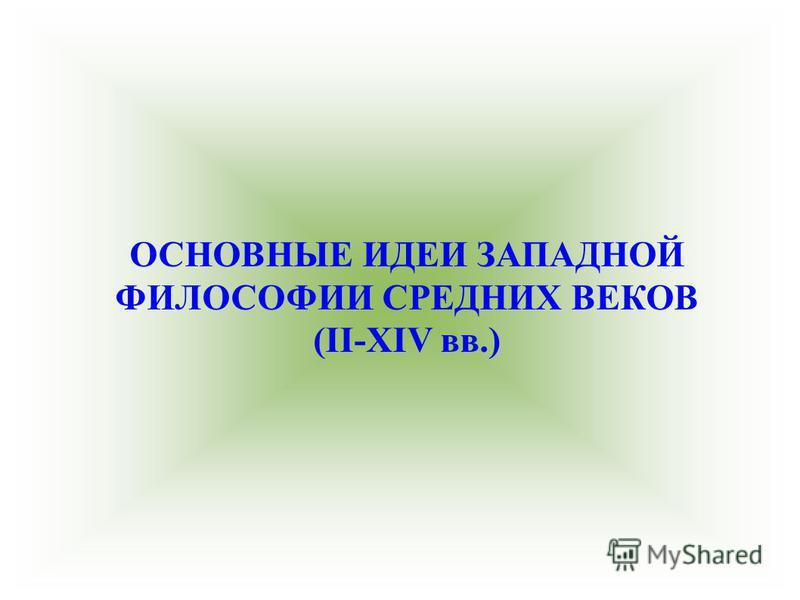 ОСНОВНЫЕ ИДЕИ ЗАПАДНОЙ ФИЛОСОФИИ СРЕДНИХ ВЕКОВ (II-XIV вв.)